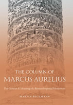 The Column of Marcus Aurelius : The Genesis and Meaning of a Roman Imperial Monument - Martin Beckmann