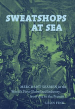 Sweatshops at Sea : Merchant Seamen in the World's First Globalized Industry, from 1812 to the Present - Leon Fink