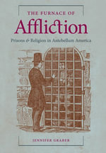 The Furnace of Affliction : Prisons and Religion in Antebellum America - Jennifer Graber