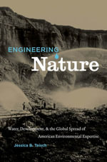 Engineering Nature : Water, Development, and the Global Spread of American Environmental Expertise - Jessica B. Teisch