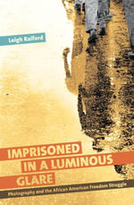 Imprisoned in a Luminous Glare : Photography and the African American Freedom Struggle - Leigh Raiford
