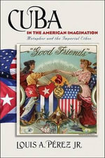 Cuba in the American Imagination : Metaphor and the Imperial Ethos - Louis A Perez, Jr.