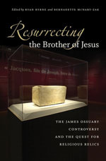 Resurrecting the Brother of Jesus : The James Ossuary Controversy and the Quest for Religious Relics