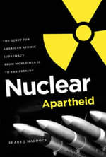 Nuclear Apartheid : The Quest for American Atomic Supremacy from World War II to the Present - Shane J. Maddock