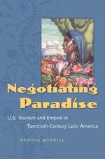 Negotiating Paradise : U.S. Tourism and Empire in Twentieth-Century Latin America - Dennis Merrill