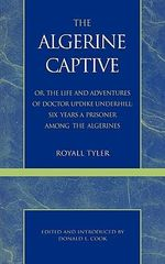 The Algerine Captive : Or, the Life and Adventures of Doctor Updike Underhill [Pseud] Six Years a Prisoner among the Algerines . . . :  Or, the Life and Adventures of Doctor Updike Underhill [Pseud] Six Years a Prisoner among the Algerines . . . - Royall Tyler