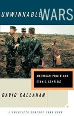 Unwinnable Wars : American Power and Ethnic Conflict - David Callahan