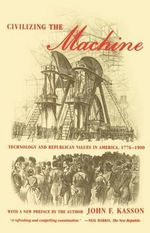 Civilizing the Machine : Technology and Republican Values in America, 1776-1900 - John F Kasson