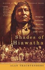 Shades of Hiawatha : Staging Indians, Making Americans, 1880-1930 - Alan Trachtenberg