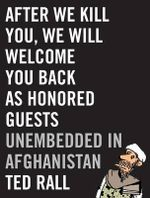After We Kill You, We Will Welcome You Back as Honored Guests : Unembedded in Afghanistan - Ted Rall