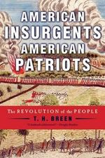 American Insurgents, American Patriots : The Revolution of the People - William Smith Mason Professor of American History T H Breen