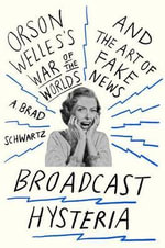 Broadcast Hysteria : Orson Welles's War of the Worlds and the Art of Fake News - A Brad Schwartz