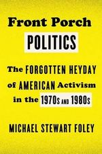 Front Porch Politics : The Forgotten Heyday of American Activism in the 1970s and 1980s - Michael Stewart Foley