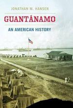 Guantanamo : An American History - Jonathan M. Hansen