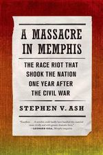 A Massacre in Memphis : The Race Riot That Shook the Nation One Year After the Civil War - University Professor of History Stephen V Ash