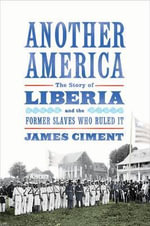 Another America : The Story of Liberia and the Former Slaves Who Ruled it - James Ciment