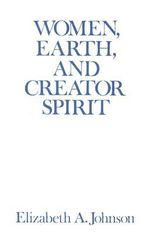 Women, Earth and Creator Spirit : Madeleva Lecture in Spirituality - Elizabeth A. Johnson