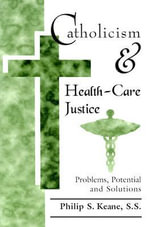 Catholicism and Health-Care Justice : Problems, Potential, and Solutions - Philip S. Keane