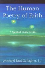 The Human Poetry of Faith : A Spiritual Guide to Life - Michael Paul Gallagher