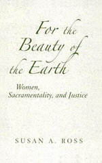 For the Beauty of the Earth : Women, Sacramentality, and Justice - Susan A. Ross