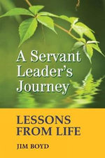 A Servant Leader's Journey : Lessons from Life - Jim Boyd