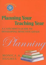 Planning Your Teaching Year : A Catechist's Guide to Developing Effective Goals - Monica A. Hughes