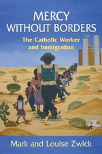 Mercy Without Borders : The Catholic Worker and Immigration - Mark Zwick