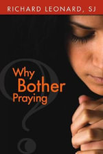 Why Bother Praying : There Is More Going on Here Than You Ever Dared to... - Richard Leonard