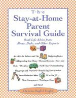 The Stay-at-Home-Parent's Survival Guide : Real-life Advice from Moms, Dads, and Other Experts A to Z - Christina Baglivi Tinglof