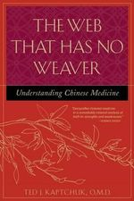 The Web That Has No Weaver :  Understanding Chinese Medicine Understanding Chinese Medicine - Ted J. Kaptchuk