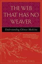 The Web That Has No Weaver : Understanding Chinese Medicine Understanding Chinese Medicine - Ted J. Kaptchuk