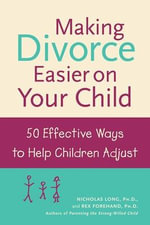 Making Divorce Easier on Your Child : 50 Effective Ways to Help Children Adjust - Nicholas Long