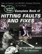 Louisville Slugger Complete Book of Hitting Faults and Fixes : How to Detect and Correct the 50 Most Common Mistakes at the Plate - Mark Gola