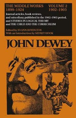 The Collected Works of John Dewey: 1902-1903, Journal Articles, Book Reviews, and Miscellany in the 1902-1903 Period, and Studies in Logical Theory and the Child and the Curriculum v. 2 : The Middle Works, 1899-1924 - John Dewey