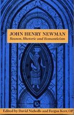 John Henry Newman : Reason, Rhetoric, and Romanticism - David Nicholls