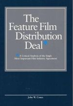 The Feature Film Distribution Deal : A Critical Analysis of the Single Most Important Film Industry Agreement - John W. Cones