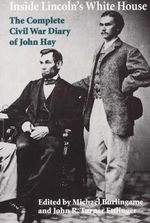 Inside Lincoln's White House : The Complete Civil War Diary of John Hay - John Hay