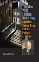 The Man Who Emptied Death Row : Governor George Ryan and the Politics of Crime - James L. Merriner