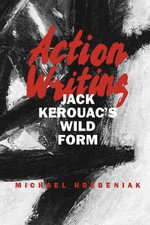 Action Writing : Jack Kerouac's Wild Form - Michael Hrebeniak