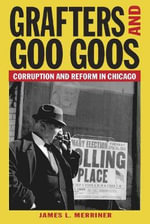 Grafters and Goo Goos : Corruption and Reform in Chicago - James L. Merriner