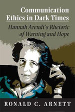 Communication Ethics in Dark Times : Hannah Arendt's Rhetoric of Warning and Hope - Ronald C. Arnett