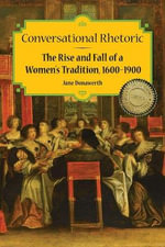 Conversational Rhetoric : The Rise and Fall of a Women's Tradition, 1600-1900 - Jane Donawerth