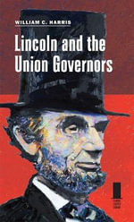 Lincoln and the Union Governors : Concise Lincoln Library - William C. Harris