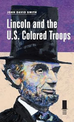 Lincoln and the U.S. Colored Troops : Concise Lincoln Library - John David Smith
