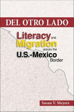 Del Otro Lado : Literacy and Migration Across the U.S. Mexico Border - Susan  V. Meyers