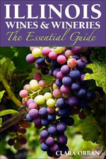 Illinois Wines and Wineries : The Essential Guide - Clara Orban