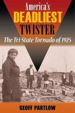 America's Deadliest Twister : The Tri-State Tornado of 1925 - Geoff Partlow