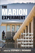 The Marion Experiment : Long-term Solitary Confinement and the Supermax Movement - Stephen C. Richards