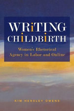 Writing Childbirth : Women's Rhetorical Agency in Labor and Online - Kim Hensley Owens