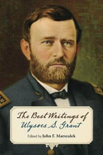 The Best Writings of Ulysses S. Grant. : The World of Ulysses S. Grant